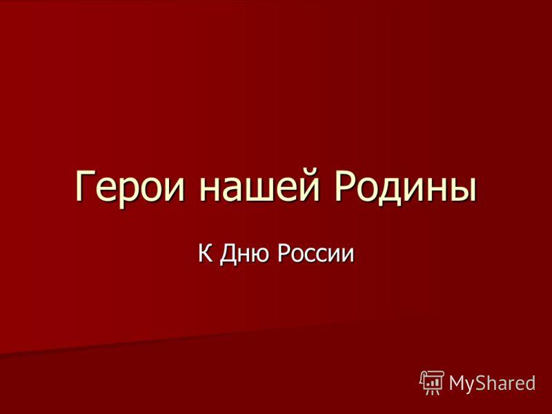 Герои нашей Родины К Дню России
