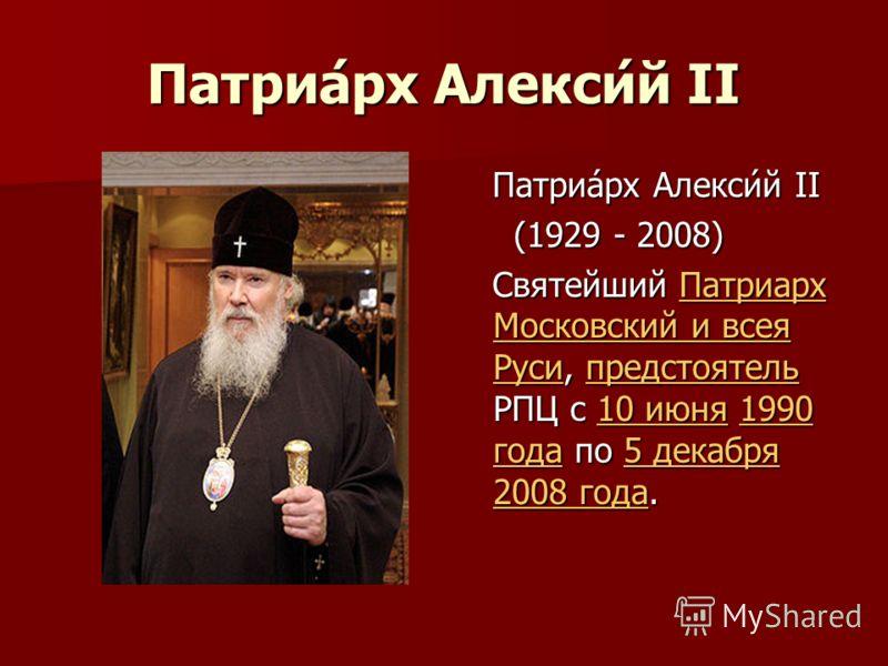 Патриа́рх Алекси́й II Патриа́рх Алекси́й II Патриа́рх Алекси́й II (1929 - 2008) (1929 - 2008) Святейший Патриарх Московский и всея Руси, предстоятель РПЦ с 10 июня 1990 года по 5 декабря 2008 года. Святейший Патриарх Московский и всея Руси, предстоят