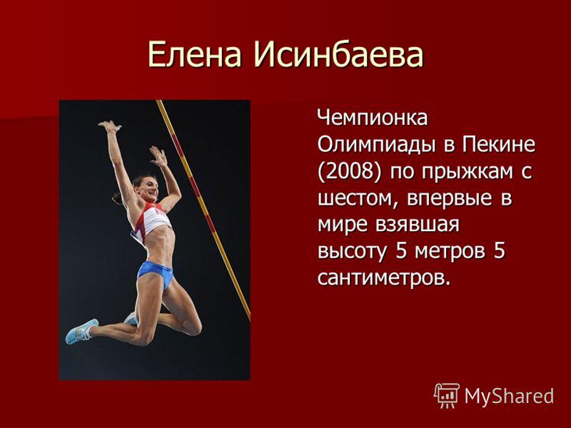 Елена Исинбаева Чемпионка Олимпиады в Пекине (2008) по прыжкам с шестом, впервые в мире взявшая высоту 5 метров 5 сантиметров. Чемпионка Олимпиады в Пекине (2008) по прыжкам с шестом, впервые в мире взявшая высоту 5 метров 5 сантиметров.