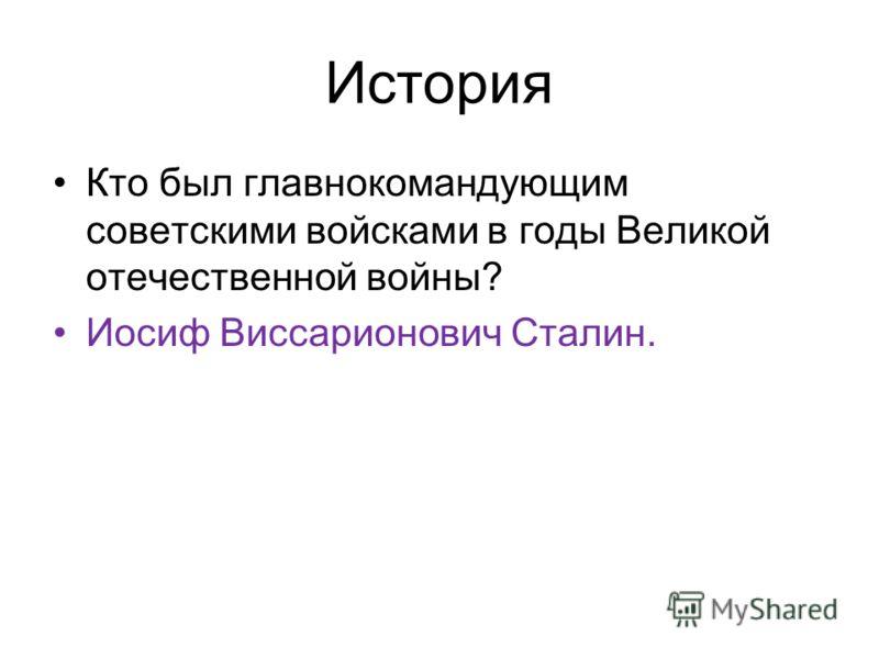 История Кто был главнокомандующим советскими войсками в годы Великой отечественной войны? Иосиф Виссарионович Сталин.