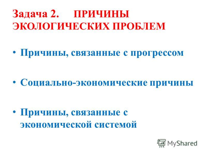 Задача 2. ПРИЧИНЫ ЭКОЛОГИЧЕСКИХ ПРОБЛЕМ Причины, связанные с прогрессом Социально-экономические причины Причины, связанные с экономической системой