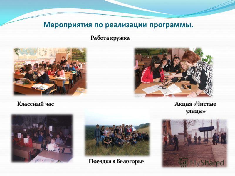 Мероприятия по реализации программы. Работа кружка Акция «Чистые улицы» Классный час Поездка в Белогорье
