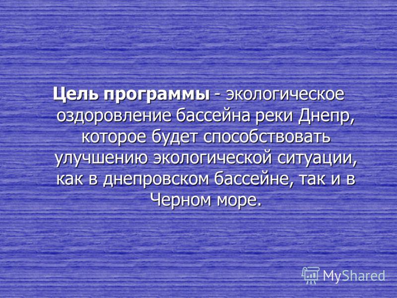Цель программы - экологическое оздоровление бассейна реки Днепр, которое будет способствовать улучшению экологической ситуации, как в днепровском бассейне, так и в Черном море.