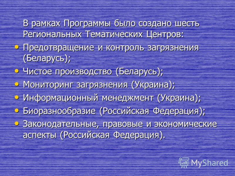 В рамках Программы было создано шесть Региональных Тематических Центров: Предотвращение и контроль загрязнения (Беларусь); Предотвращение и контроль загрязнения (Беларусь); Чистое производство (Беларусь); Чистое производство (Беларусь); Мониторинг за