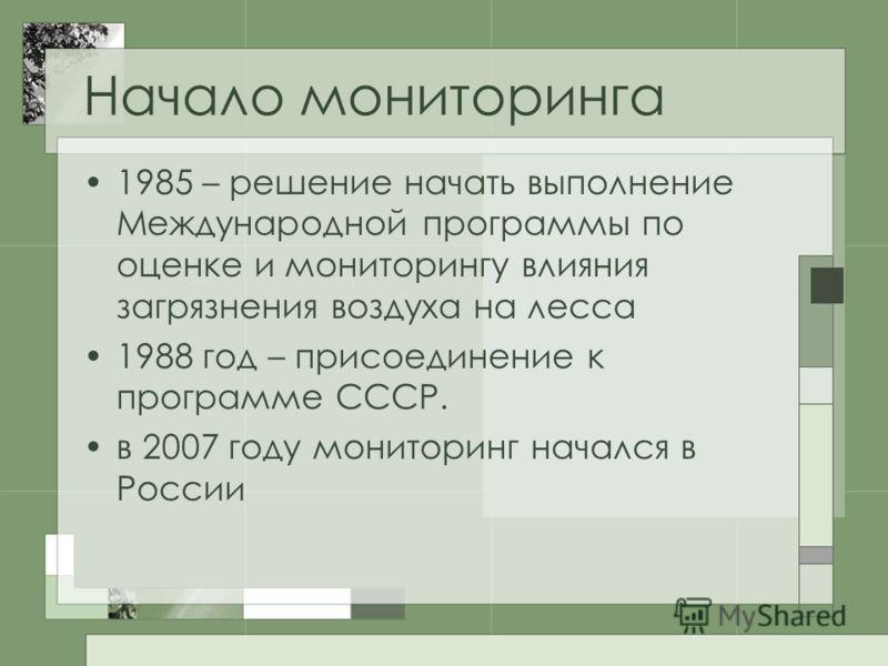 Начало мониторинга 1985 – решение начать выполнение Международной программы по оценке и мониторингу влияния загрязнения воздуха на лесса 1988 год – присоединение к программе СССР. в 2007 году мониторинг начался в России