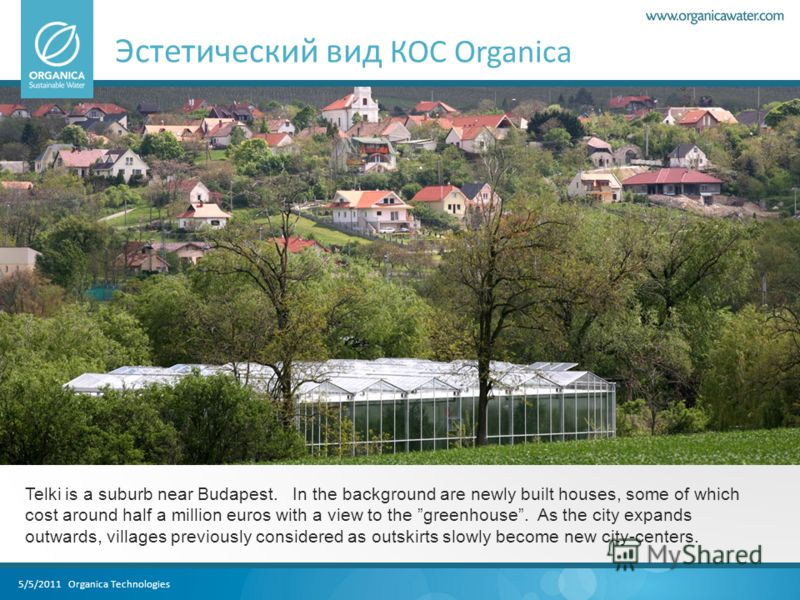 5/5/2011 Organica Technologies Эстетический вид КОС Organica Telki is a suburb near Budapest. In the background are newly built houses, some of which cost around half a million euros with a view to the greenhouse. As the city expands outwards, villag