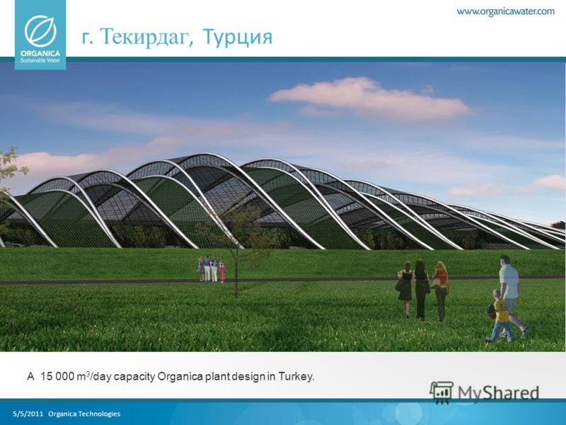 5/5/2011 Organica Technologies г. Текирдаг, Турция A 15 000 m 3 /day capacity Organica plant design in Turkey.