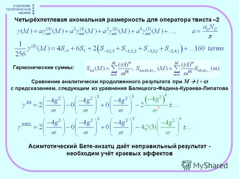 ОТДЕЛЕНИЕ ТЕОРЕТИЧЕСКОЙ ФИЗИКИ ПИЯФПИЯФ Четырёхпетлевая аномальная размерность для оператора твиста –2 Гармонические суммы: Сравнение аналитически продолженного результата при M 1 + с предсказанием, следующим из уравнения Балицкого-Фадина-Кураева-Лип