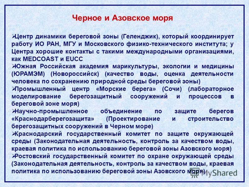 Черное и Азовское моря Центр динамики береговой зоны (Геленджик), который координирует работу ИО РАН, МГУ и Московского физико-технического института; у Центра хорошие контакты с такими международными организациями, как MEDCOAST и EUCC Южная Российск