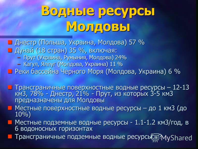 Водные ресурсы Молдовы nДнестр (Польша, Украина, Молдова) 57 % nДунай (18 стран) 35 %, включая: –Прут (Украина, Румыния, Молдова) 24% –Кагул, Ялпуг (Молдова, Украина) 11 % nРеки бассейна Черного Моря (Молдова, Украина) 6 % nТрансграничные поверхностн
