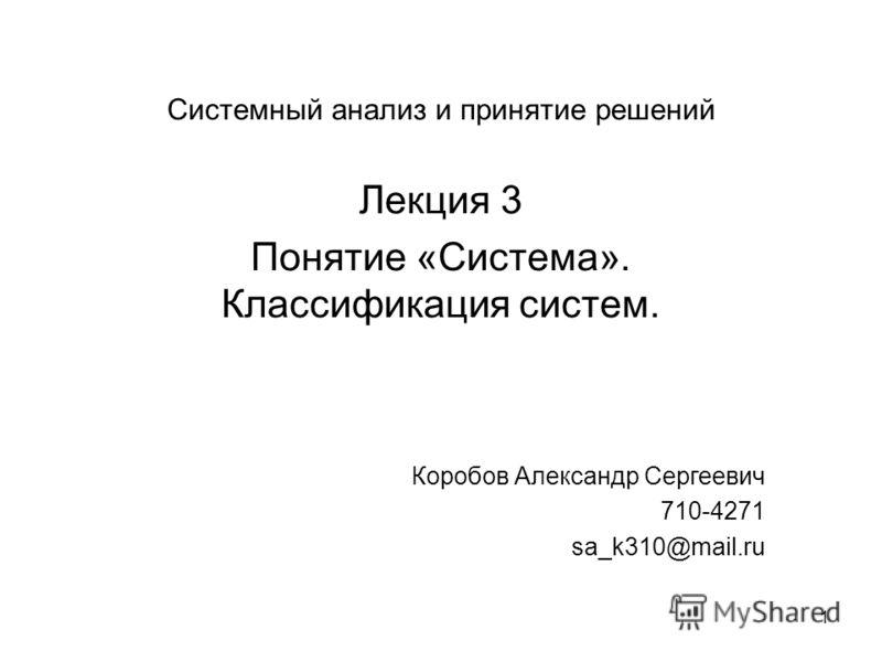 1 Системный анализ и принятие решений Лекция 3 Понятие «Система». Классификация систем. Коробов Александр Сергеевич 710-4271 sa_k310@mail.ru