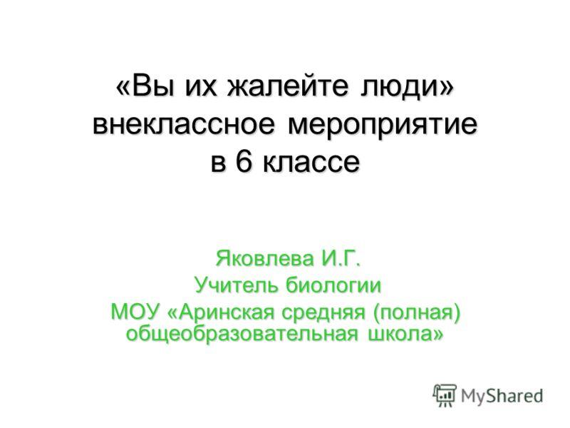 «Вы их жалейте люди» внеклассное мероприятие в 6 классе Яковлева И.Г. Яковлева И.Г. Учитель биологии Учитель биологии МОУ «Аринская средняя (полная) общеобразовательная школа»