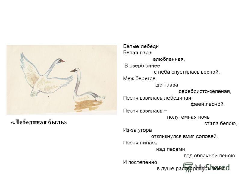 «Лебединая быль» Белые лебеди Белая пара влюбленная, В озеро синее с неба спустилась весной. Меж берегов, где трава серебристо-зеленая, Песня взвилась лебединая феей лесной. Песня взвилась – полутемная ночь стала белою, Из-за угора откликнулся вмиг с