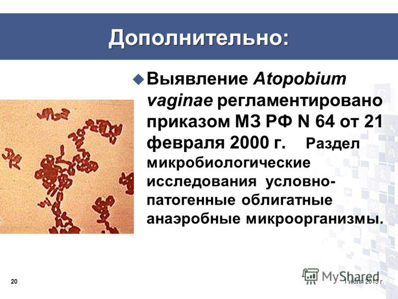 201 июля 2013 г. Дополнительно: Выявление Atopobium vaginae регламентировано приказом МЗ РФ N 64 от 21 февраля 2000 г. Раздел микробиологические исследования условно- патогенные облигатные анаэробные микроорганизмы.