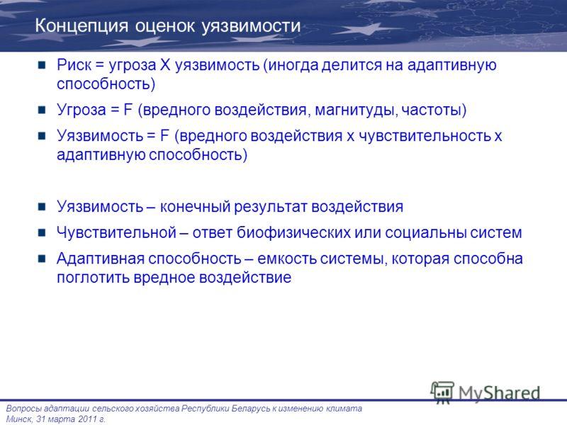 Вопросы адаптации сельского хозяйства Республики Беларусь к изменению климата Минск, 31 марта 2011 г. Концепция оценок уязвимости Риск = угроза Х уязвимость (иногда делится на адаптивную способность) Угроза = F (вредного воздействия, магнитуды, часто