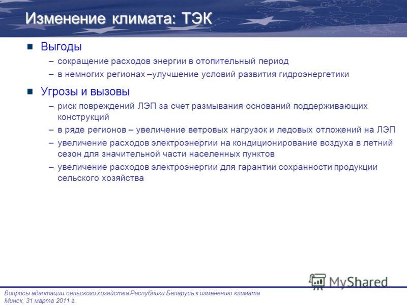 Вопросы адаптации сельского хозяйства Республики Беларусь к изменению климата Минск, 31 марта 2011 г. Изменение климата: ТЭК Выгоды –сокращение расходов энергии в отопительный период –в немногих регионах –улучшение условий развития гидроэнергетики Уг