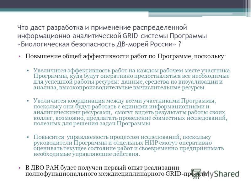 Что даст разработка и применение распределенной информационно-аналитической GRID-системы Программы «Биологическая безопасность ДВ-морей России» ? Повышение общей эффективности работ по Программе, поскольку: Увеличится эффективность работ на каждом ра
