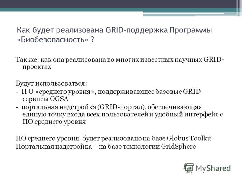 Как будет реализована GRID-поддержка Программы «Биобезопасность» ? Так же, как она реализована во многих известных научных GRID- проектах Будут использоваться: - П О «среднего уровня», поддерживающее базовые GRID сервисы ОGSA - портальная надстройка