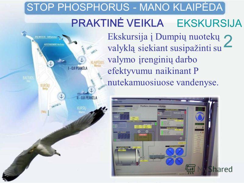 EKSKURSIJA Ekskursija į Dumpių nuotekų valyklą siekiant susipažinti su valymo įrenginių darbo efektyvumu naikinant P nutekamuosiuose vandenyse. 2 STOP PHOSPHORUS - MANO KLAIPĖDA PRAKTINĖ VEIKLA