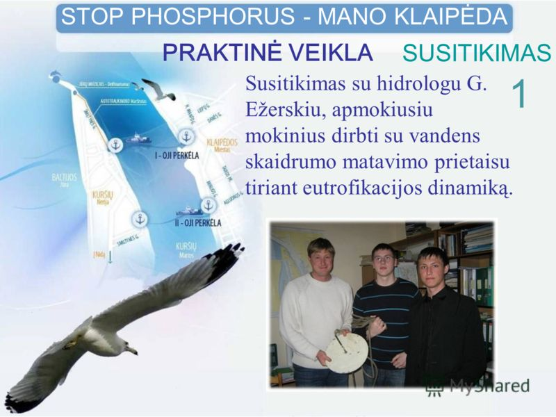 SUSITIKIMAS 1 STOP PHOSPHORUS - MANO KLAIPĖDA PRAKTINĖ VEIKLA Susitikimas su hidrologu G. Ežerskiu, apmokiusiu mokinius dirbti su vandens skaidrumo matavimo prietaisu tiriant eutrofikacijos dinamiką.