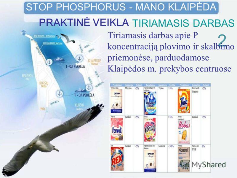 TIRIAMASIS DARBAS 2 STOP PHOSPHORUS - MANO KLAIPĖDA PRAKTINĖ VEIKLA Tiriamasis darbas apie P koncentraciją plovimo ir skalbimo priemonėse, parduodamose Klaipėdos m. prekybos centruose
