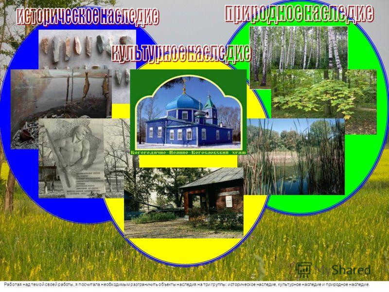 Работая над темой своей работы, я посчитала необходимым разграничить объекты наследия на три группы: историческое наследие, культурное наследие и природное наследие.