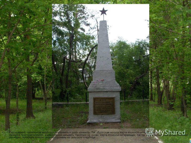 Ряд названий памятников необходимо уточнить и даже изменить. Так «Братская могила жертв японской интервенции на ул. Прорабской», не является братской могилой, а необходимо называть Памятник на крови, жертв японской интервенции, так как здесь захороне
