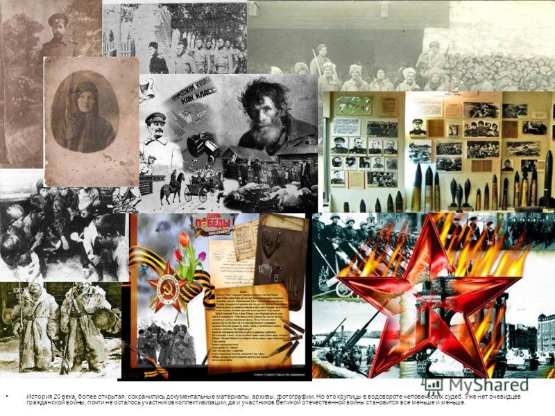 История 20 века, более открытая, сохранились документальные материалы, архивы, фотографии. Но это крупицы в водовороте человеческих судеб. Уже нет очевидцев гражданской войны, почти не осталось участников коллективизации, да и участников Великой отеч