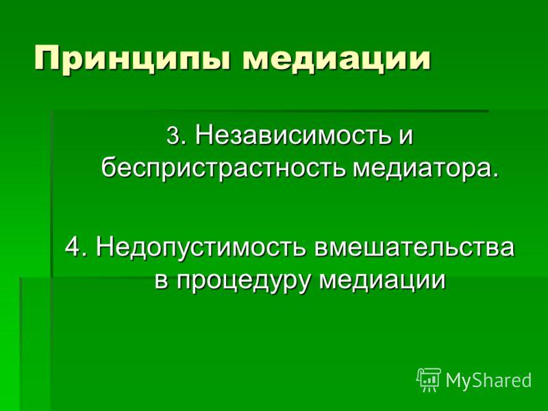 Принципы медиации 3. Независимость и беспристрастность медиатора. 4. Недопустимость вмешательства в процедуру медиации