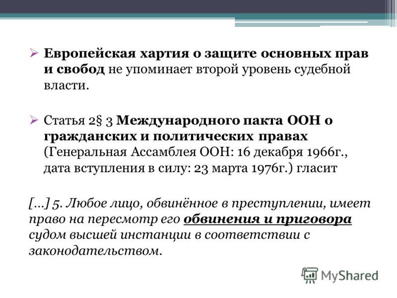 Европейская хартия о защите основных прав и свобод не упоминает второй уровень судебной власти. Статья 2§ 3 Международного пакта ООН о гражданских и политических правах (Генеральная Ассамблея ООН: 16 декабря 1966г., дата вступления в силу: 23 марта 1