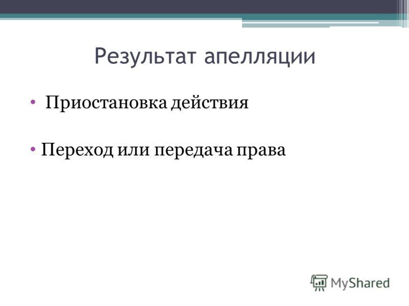 Результат апелляции Приостановка действия Переход или передача права