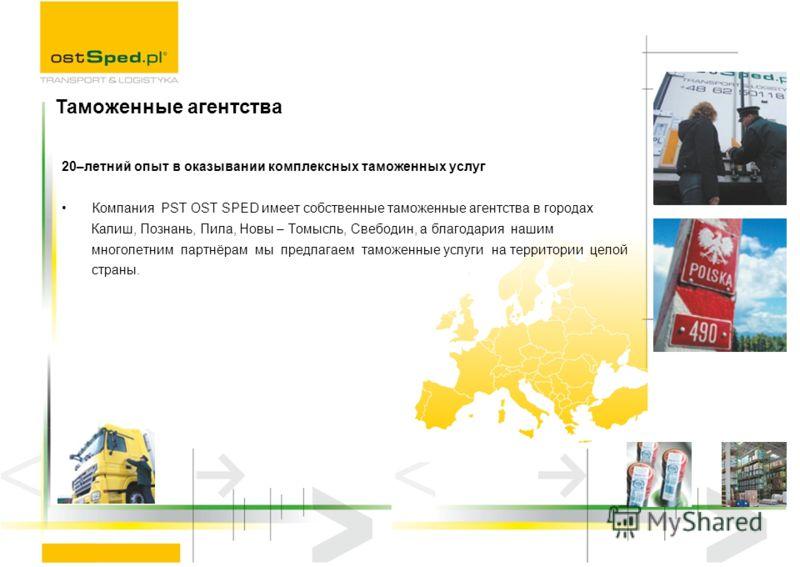 20–летний опыт в оказывании комплексных таможенных услуг Компания PST OST SPED имеет собственные таможенные агентства в городах Калиш, Познань, Пила, Новы – Томысль, Свебодин, а благодария нашим многолетним партнёрам мы предлагаем таможенные услуги н