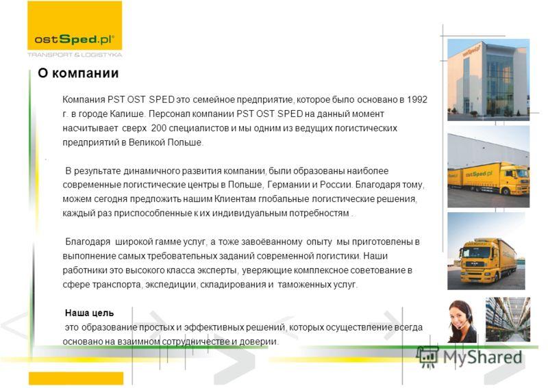 Компания PST OST SPED это семейное предприятие, которое было основано в 1992 г. в городе Калише. Персонал компании PST OST SPED на данный момент насчитывает сверх 200 специалистов и мы одним из ведущих логистических предприятий в Великой Польше.. В р
