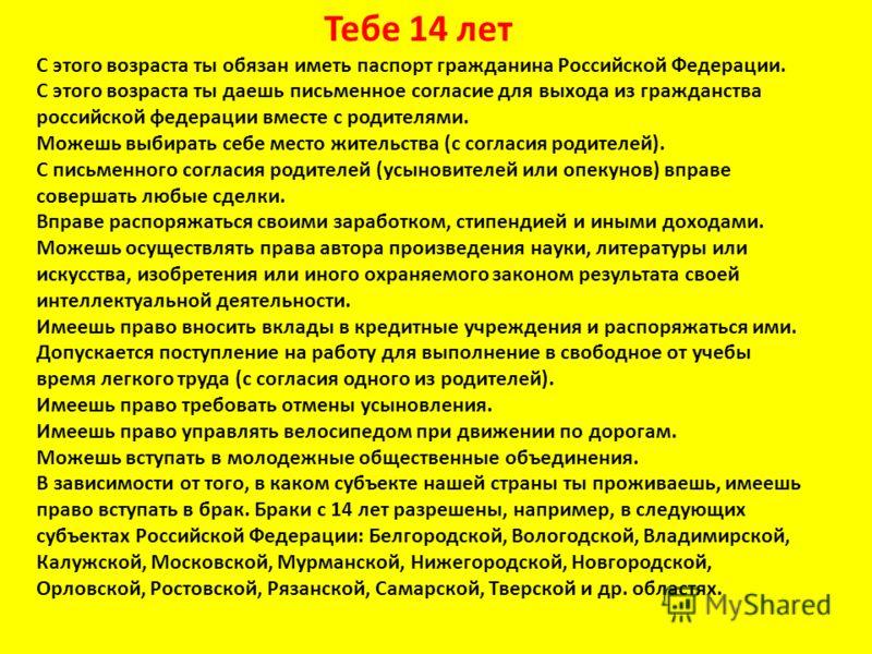 Тебе 14 лет С этого возраста ты обязан иметь паспорт гражданина Российской Федерации. С этого возраста ты даешь письменное согласие для выхода из гражданства российской федерации вместе с родителями. Можешь выбирать себе место жительства (с согласия