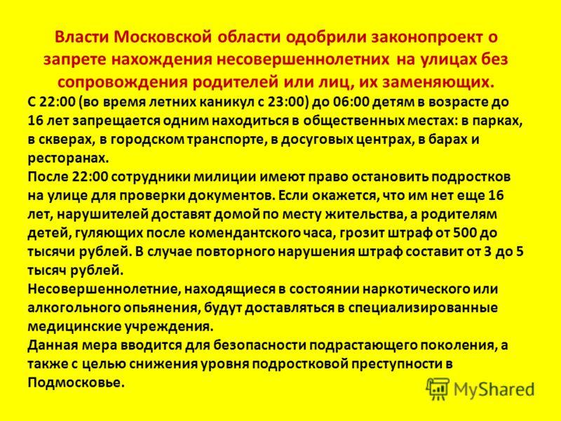 Власти Московской области одобрили законопроект о запрете нахождения несовершеннолетних на улицах без сопровождения родителей или лиц, их заменяющих. С 22:00 (во время летних каникул с 23:00) до 06:00 детям в возрасте до 16 лет запрещается одним нахо