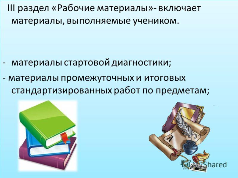 III раздел «Рабочие материалы»- включает материалы, выполняемые учеником. -материалы стартовой диагностики; - материалы промежуточных и итоговых стандартизированных работ по предметам; III раздел «Рабочие материалы»- включает материалы, выполняемые у
