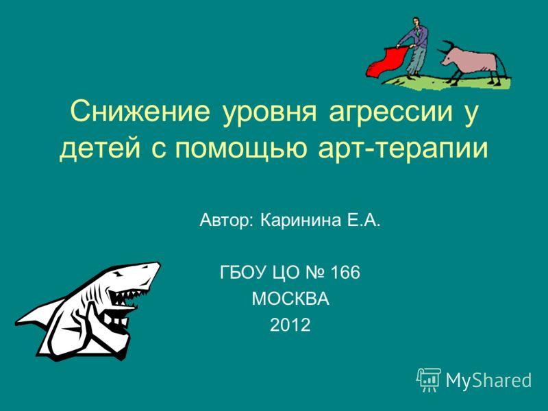 Снижение уровня агрессии у детей с помощью арт-терапии Автор: Каринина Е.А. ГБОУ ЦО 166 МОСКВА 2012