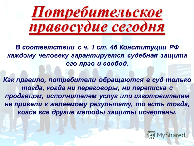 Потребительское правосудие сегодня В соответствии с ч. 1 ст. 46 Конституции РФ каждому человеку гарантируется судебная защита его прав и свобод. Как правило, потребители обращаются в суд только тогда, когда ни переговоры, ни переписка с продавцом, ис