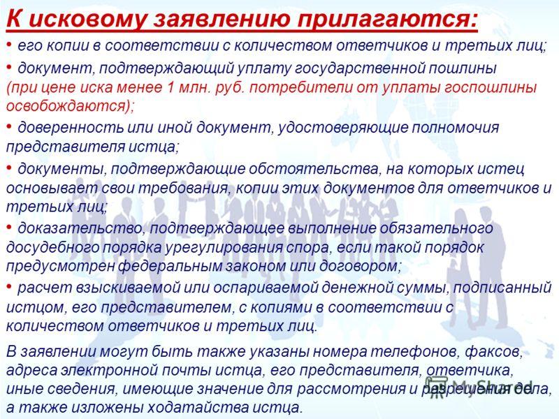 К исковому заявлению прилагаются: его копии в соответствии с количеством ответчиков и третьих лиц; документ, подтверждающий уплату государственной пошлины (при цене иска менее 1 млн. руб. потребители от уплаты госпошлины освобождаются); доверенность