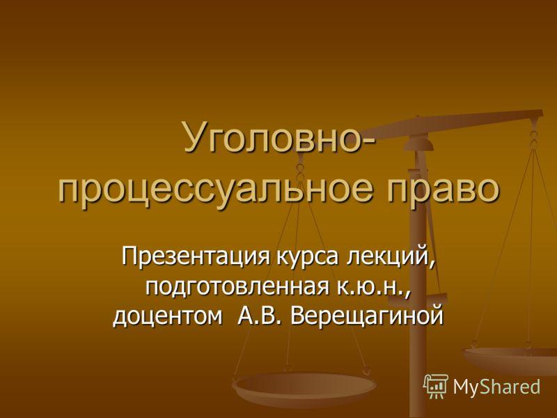 Уголовно- процессуальное право Презентация курса лекций, подготовленная к.ю.н., доцентом А.В. Верещагиной