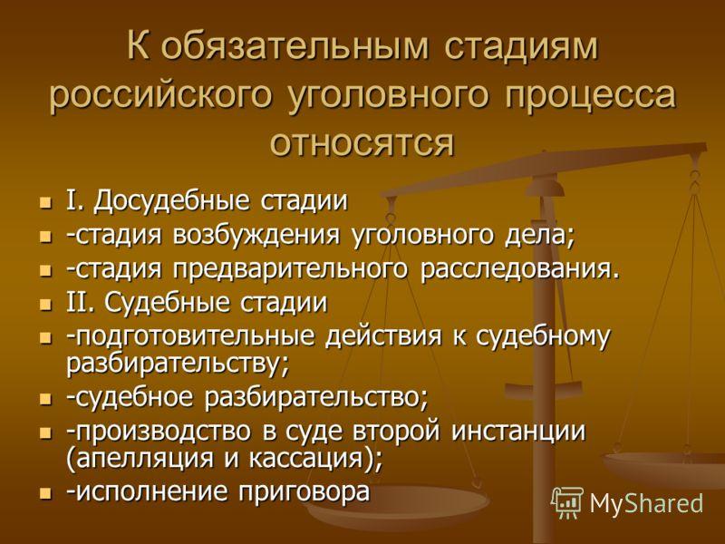 К обязательным стадиям российского уголовного процесса относятся I. Досудебные стадии I. Досудебные стадии -стадия возбуждения уголовного дела; -стадия возбуждения уголовного дела; -стадия предварительного расследования. -стадия предварительного расс