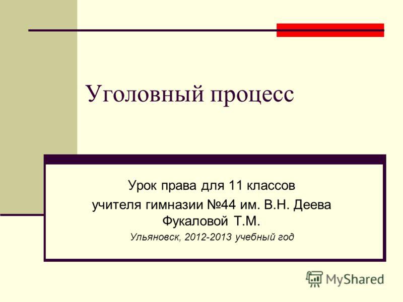 Уголовный процесс Урок права для 11 классов учителя гимназии 44 им. В.Н. Деева Фукаловой Т.М. Ульяновск, 2012-2013 учебный год