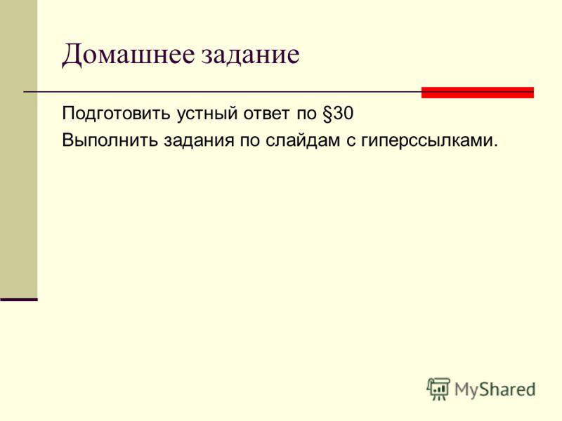 Домашнее задание Подготовить устный ответ по §30 Выполнить задания по слайдам с гиперссылками.