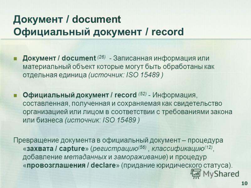 10 Документ / document Официальный документ / record Документ / document (26) - Записанная информация или материальный объект которые могут быть обработаны как отдельная единица (источник: ISO 15489 ) Официальный документ / record (52) - Информация,