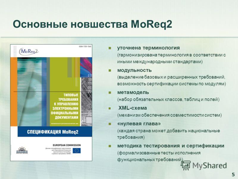 5 Основные новшества MoReq2 уточнена терминология (гармонизирована терминология в соответствии с иными международными стандартами) модульность (выделение базовых и расширенных требований, возможность сертификации системы по модулям) метамодель (набор