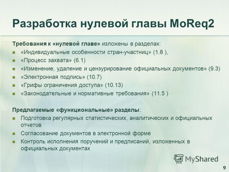9 Разработка нулевой главы MoReq2 Требования к «нулевой главе» изложены в разделах: «Индивидуальные особенности стран-участниц» (1.8 ), «Процесс захвата» (6.1) «Изменение, удаление и цензурирование официальных документов» (9.3) «Электронная подпись»