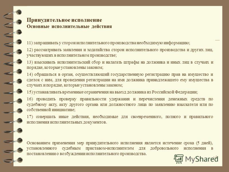 33 Принудительное исполнение Основные исполнительные действия Судебный пристав-исполнитель вправе: 1) вызывать стороны исполнительного производства (их представителей), иных лиц в случаях, предусмотренных законодательством Российской Федерации; 2) за