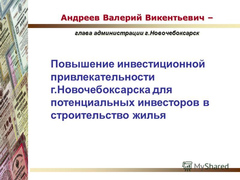 Андреев Валерий Викентьевич – глава администрации г.Новочебоксарск Повышение инвестиционной привлекательности г.Новочебоксарска для потенциальных инвесторов в строительство жилья