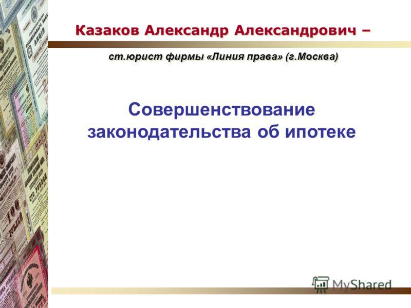 Казаков Александр Александрович – ст.юрист фирмы «Линия права» (г.Москва) Совершенствование законодательства об ипотеке
