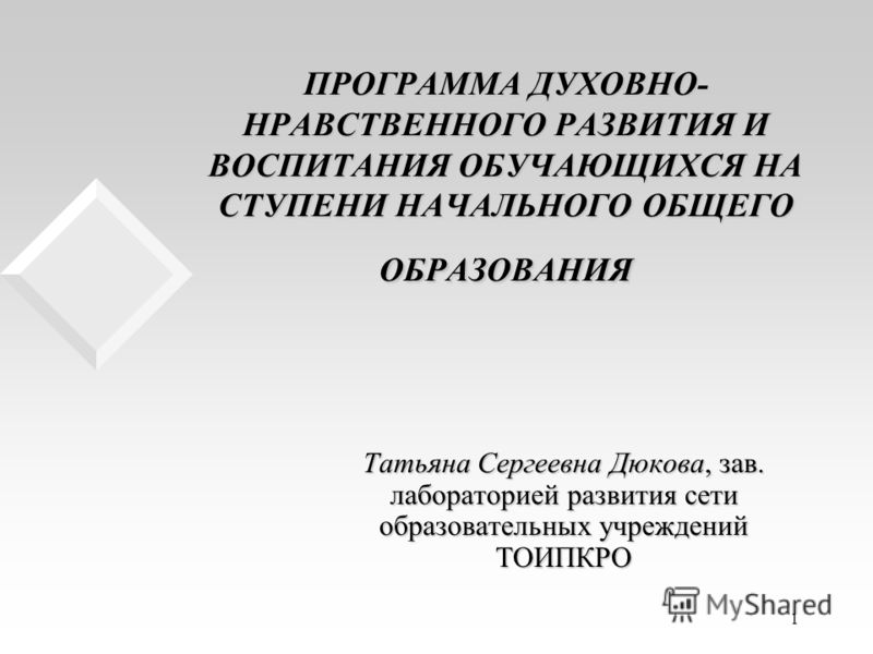 1 ПРОГРАММА ДУХОВНО- НРАВСТВЕННОГО РАЗВИТИЯ И ВОСПИТАНИЯ ОБУЧАЮЩИХСЯ НА СТУПЕНИ НАЧАЛЬНОГО ОБЩЕГО ОБРАЗОВАНИЯ Татьяна Сергеевна Дюкова, зав. лабораторией развития сети образовательных учреждений ТОИПКРО